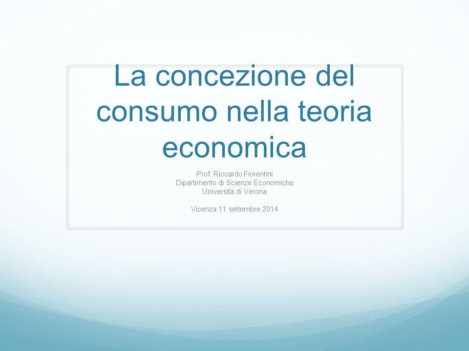 La concezione del consumo nella teoria economica Prof. Riccardo Fiorentini Dipartimento di Scienze Economiche Università di Verona Vicenza 11 settembr