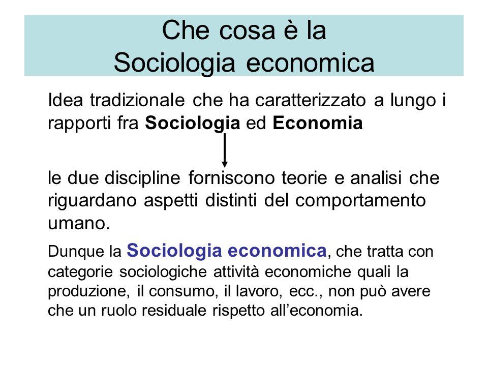 Che cosa è la Sociologia economica Idea tradizionale che ha caratterizzato a lungo i rapporti fra Sociologia ed Economia le due discipline forniscono teorie e analisi che riguardano aspetti distinti del comportamento umano.