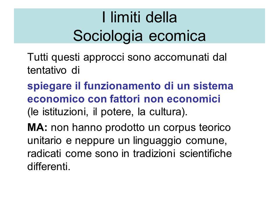 I limiti della Sociologia ecomica Tutti questi approcci sono accomunati dal tentativo di spiegare il funzionamento di un sistema economico con fattori non economici (le istituzioni, il potere, la cultura).