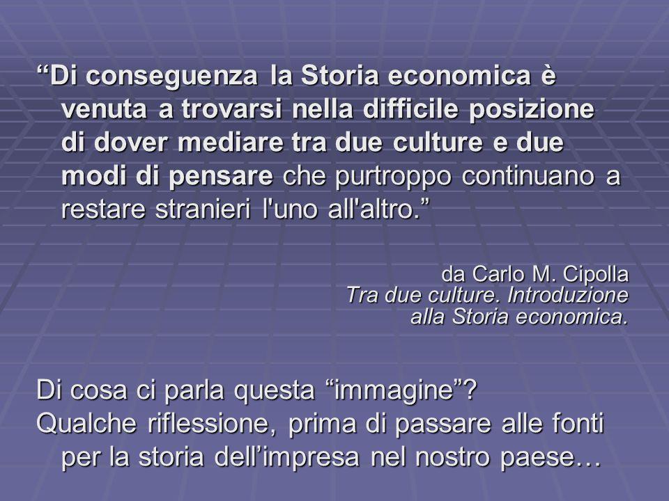 Di conseguenza la Storia economica è venuta a trovarsi nella difficile posizione di dover mediare tra due culture e due modi di pensare che purtroppo continuano a restare stranieri l uno all altro. da Carlo M.