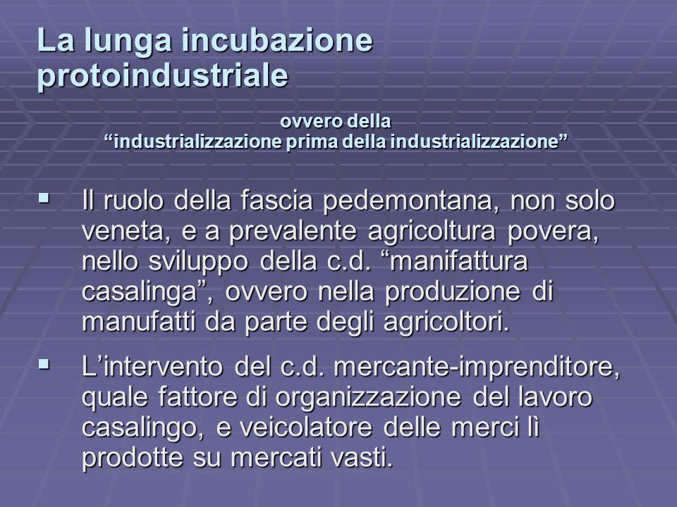 La lunga incubazione protoindustriale ovvero della industrializzazione prima della industrializzazione  Il ruolo della fascia pedemontana, non solo veneta, e a prevalente agricoltura povera, nello sviluppo della c.d.