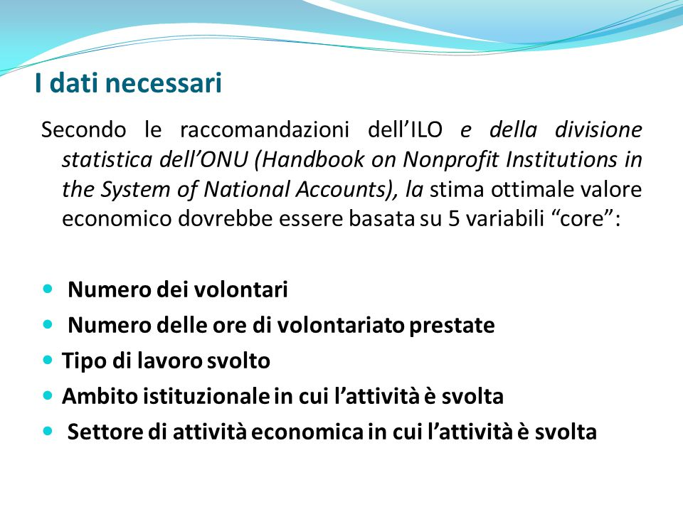 I dati necessari Secondo le raccomandazioni dell'ILO e della divisione statistica dell'ONU (Handbook on Nonprofit Institutions in the System of National Accounts), la stima ottimale valore economico dovrebbe essere basata su 5 variabili core : Numero dei volontari Numero delle ore di volontariato prestate Tipo di lavoro svolto Ambito istituzionale in cui l'attività è svolta Settore di attività economica in cui l'attività è svolta