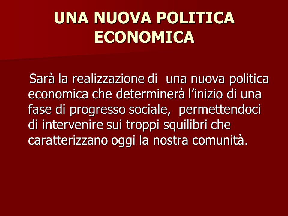 UNA NUOVA POLITICA ECONOMICA Sarà la realizzazione di una nuova politica economica che determinerà l'inizio di una fase di progresso sociale, permettendoci di intervenire sui troppi squilibri che caratterizzano oggi la nostra comunità.