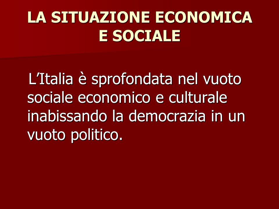 LA SITUAZIONE ECONOMICA E SOCIALE L'Italia è sprofondata nel vuoto sociale economico e culturale inabissando la democrazia in un vuoto politico.