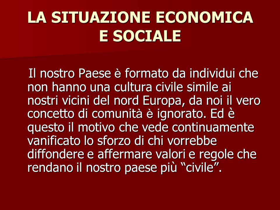 LA SITUAZIONE ECONOMICA E SOCIALE Il nostro Paese è formato da individui che non hanno una cultura civile simile ai nostri vicini del nord Europa, da noi il vero concetto di comunit à è ignorato.