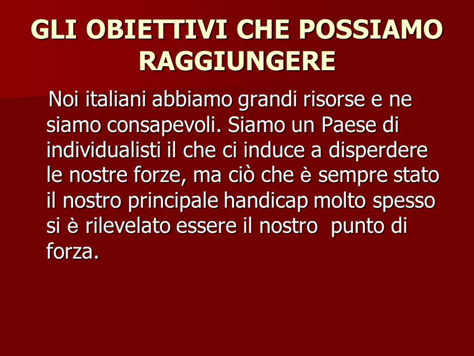 GLI OBIETTIVI CHE POSSIAMO RAGGIUNGERE Noi italiani abbiamo grandi risorse e ne siamo consapevoli.