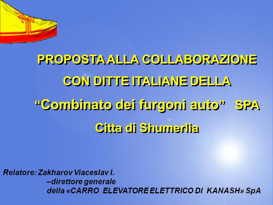 PROPOSTA ALLA COLLABORAZIONE CON DITTE ITALIANE DELLA Combinato dei furgoni auto SPA Citta di Shumerlia PROPOSTA ALLA COLLABORAZIONE CON DITTE ITALIANE DELLA Combinato dei furgoni auto SPA Citta di Shumerlia Relatore: Zakharov Viaceslav I.