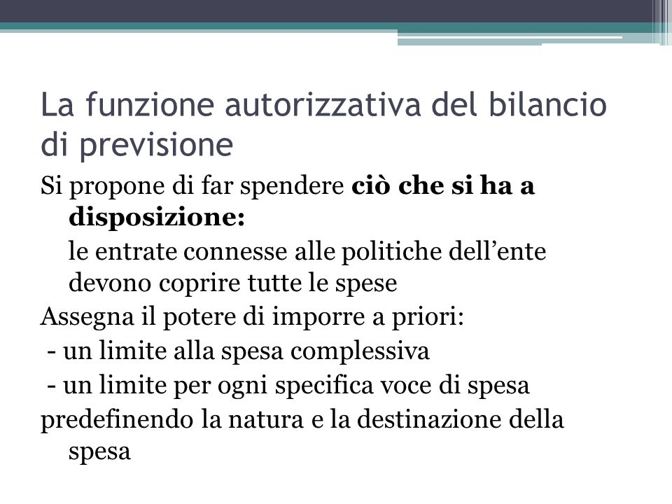 La funzione autorizzativa del bilancio di previsione Si propone di far spendere ciò che si ha a disposizione: le entrate connesse alle politiche dell'
