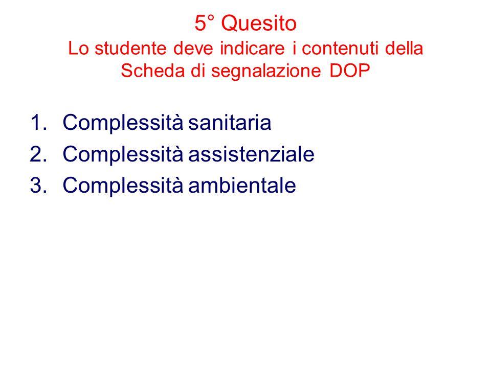 5° Quesito Lo studente deve indicare i contenuti della Scheda di segnalazione DOP 1.Complessità sanitaria 2.Complessità assistenziale 3.Complessità ambientale