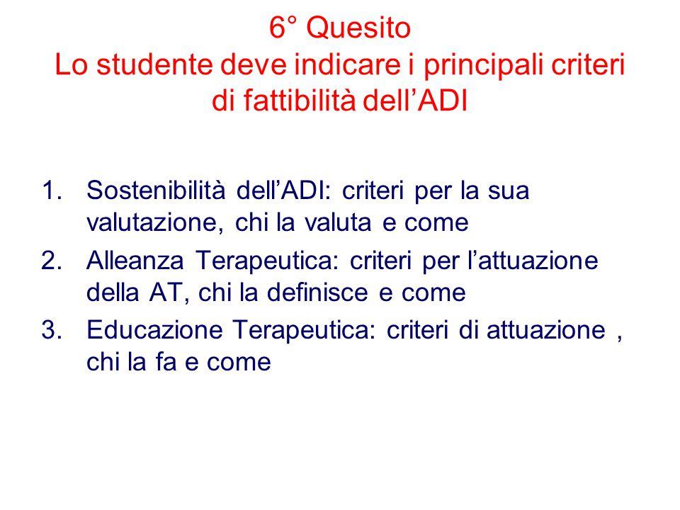 6° Quesito Lo studente deve indicare i principali criteri di fattibilità dell'ADI 1.Sostenibilità dell'ADI: criteri per la sua valutazione, chi la valuta e come 2.Alleanza Terapeutica: criteri per l'attuazione della AT, chi la definisce e come 3.Educazione Terapeutica: criteri di attuazione, chi la fa e come