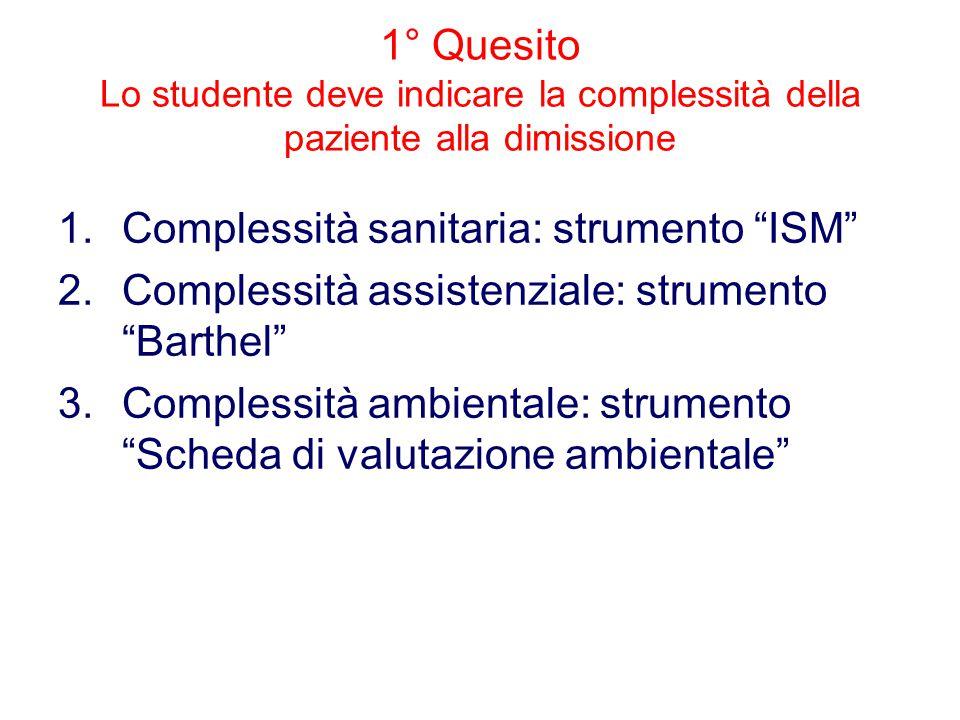 1° Quesito Lo studente deve indicare la complessità della paziente alla dimissione 1.Complessità sanitaria: strumento ISM 2.Complessità assistenziale: strumento Barthel 3.Complessità ambientale: strumento Scheda di valutazione ambientale