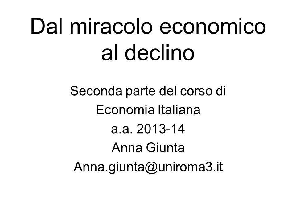 Dal miracolo economico al declino Seconda parte del corso di Economia Italiana a.a. 2013-14 Anna Giunta Anna.giunta@uniroma3.it