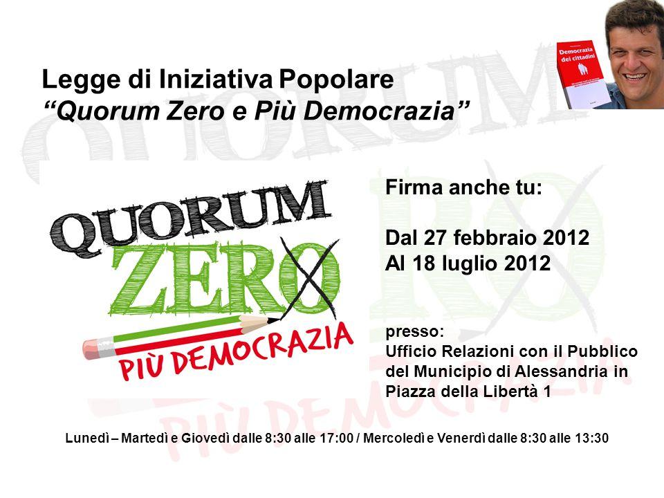"""Legge di Iniziativa Popolare """"Quorum Zero e Più Democrazia"""" Firma anche tu: Dal 27 febbraio 2012 Al 18 luglio 2012 presso: Ufficio Relazioni con il Pu"""
