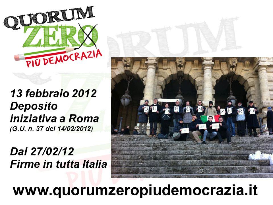 13 febbraio 2012 Deposito iniziativa a Roma (G.U. n. 37 del 14/02/2012) Dal 27/02/12 Firme in tutta Italia www.quorumzeropiudemocrazia.it