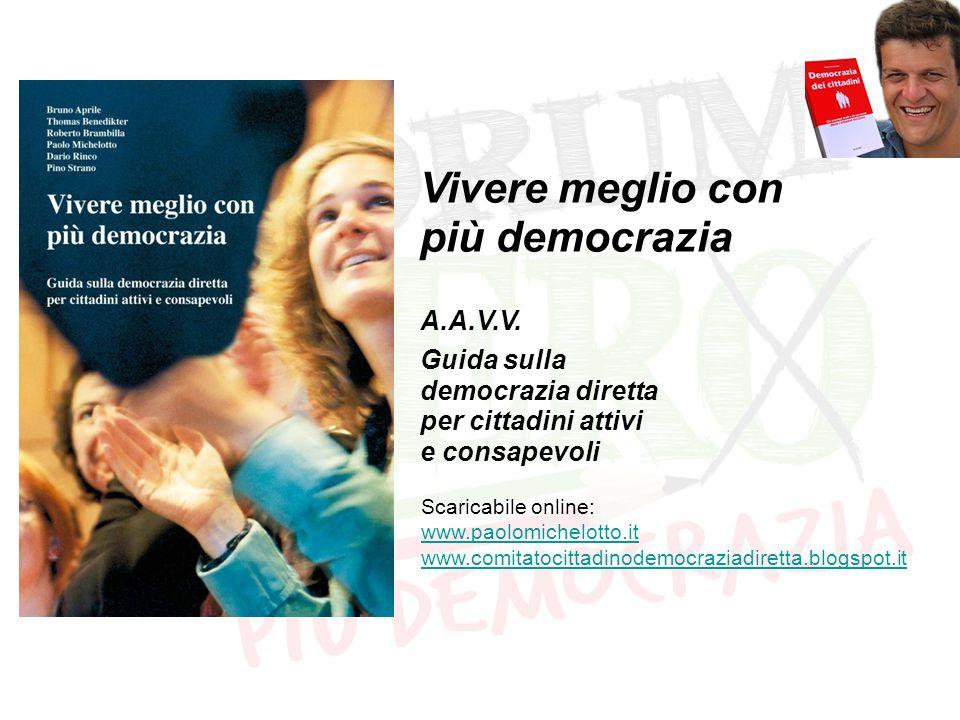 Vivere meglio con più democrazia A.A.V.V. Guida sulla democrazia diretta per cittadini attivi e consapevoli Scaricabile online: www.paolomichelotto.it