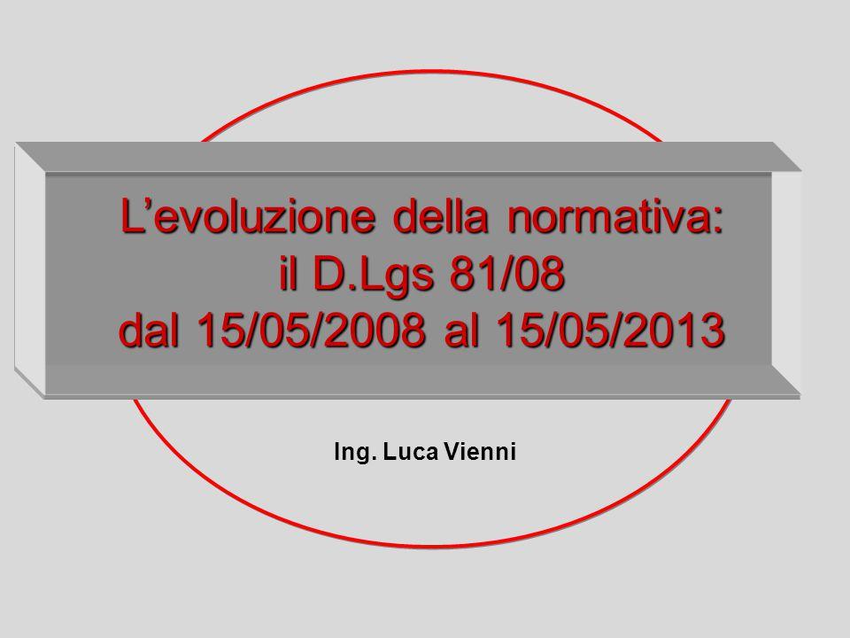L'evoluzione dellanormativa: L'evoluzione della normativa: il D.Lgs 81/08 dal 15/05/2008 al 15/05/2013 Ing. Luca Vienni