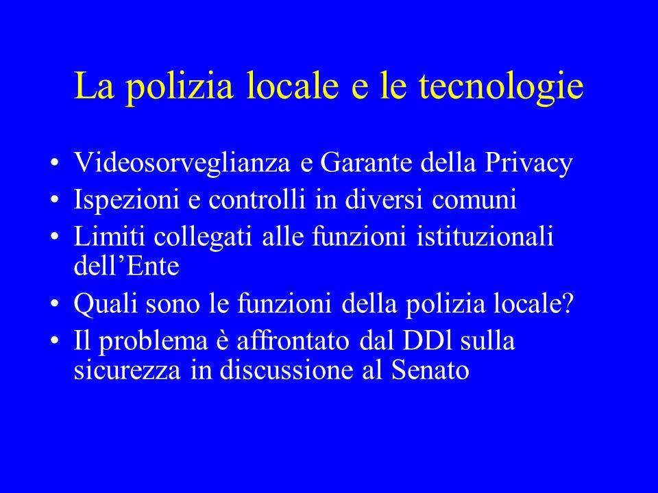 La polizia locale e le tecnologie Videosorveglianza e Garante della Privacy Ispezioni e controlli in diversi comuni Limiti collegati alle funzioni ist