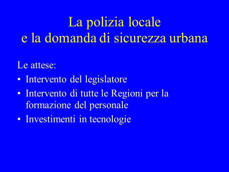 La polizia locale e la domanda di sicurezza urbana Le attese: Intervento del legislatore Intervento di tutte le Regioni per la formazione del personal