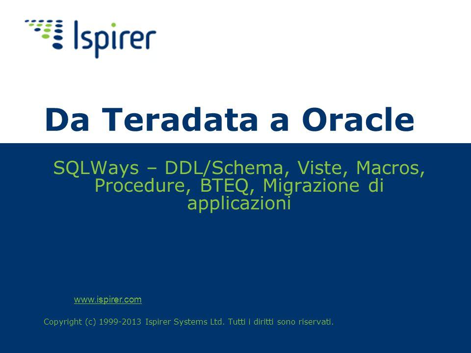 www.ispirer.com Da Teradata a Oracle SQLWays – DDL/Schema, Viste, Macros, Procedure, BTEQ, Migrazione di applicazioni Copyright (c) 1999-2013 Ispirer Systems Ltd.