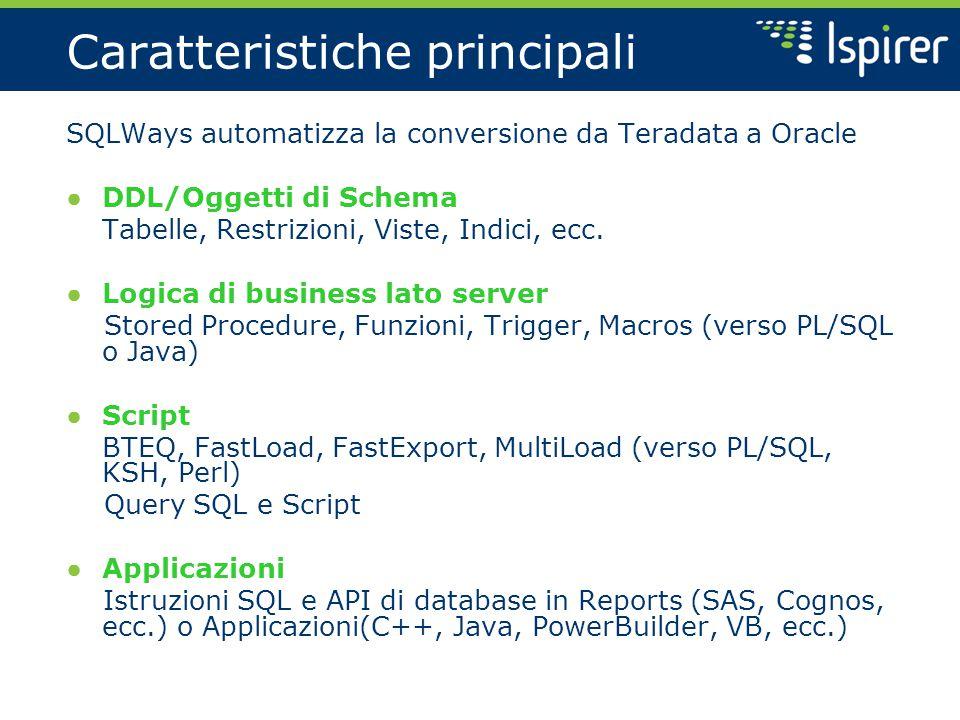 Caratteristiche principali SQLWays automatizza la conversione da Teradata a Oracle ● DDL/Oggetti di Schema Tabelle, Restrizioni, Viste, Indici, ecc.