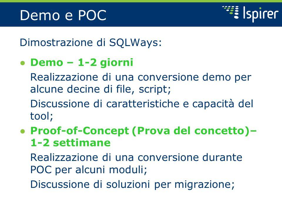 Demo e POC Dimostrazione di SQLWays: ● Demo – 1-2 giorni Realizzazione di una conversione demo per alcune decine di file, script; Discussione di caratteristiche e capacità del tool; ● Proof-of-Concept (Prova del concetto)– 1-2 settimane Realizzazione di una conversione durante POC per alcuni moduli; Discussione di soluzioni per migrazione;
