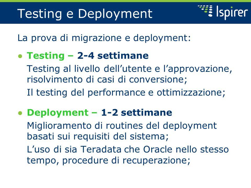 Testing e Deployment La prova di migrazione e deployment: ● Testing – 2-4 settimane Testing al livello dell'utente e l'approvazione, risolvimento di casi di conversione; Il testing del performance e ottimizzazione; ● Deployment – 1-2 settimane Miglioramento di routines del deployment basati sui requisiti del sistema; L'uso di sia Teradata che Oracle nello stesso tempo, procedure di recuperazione;