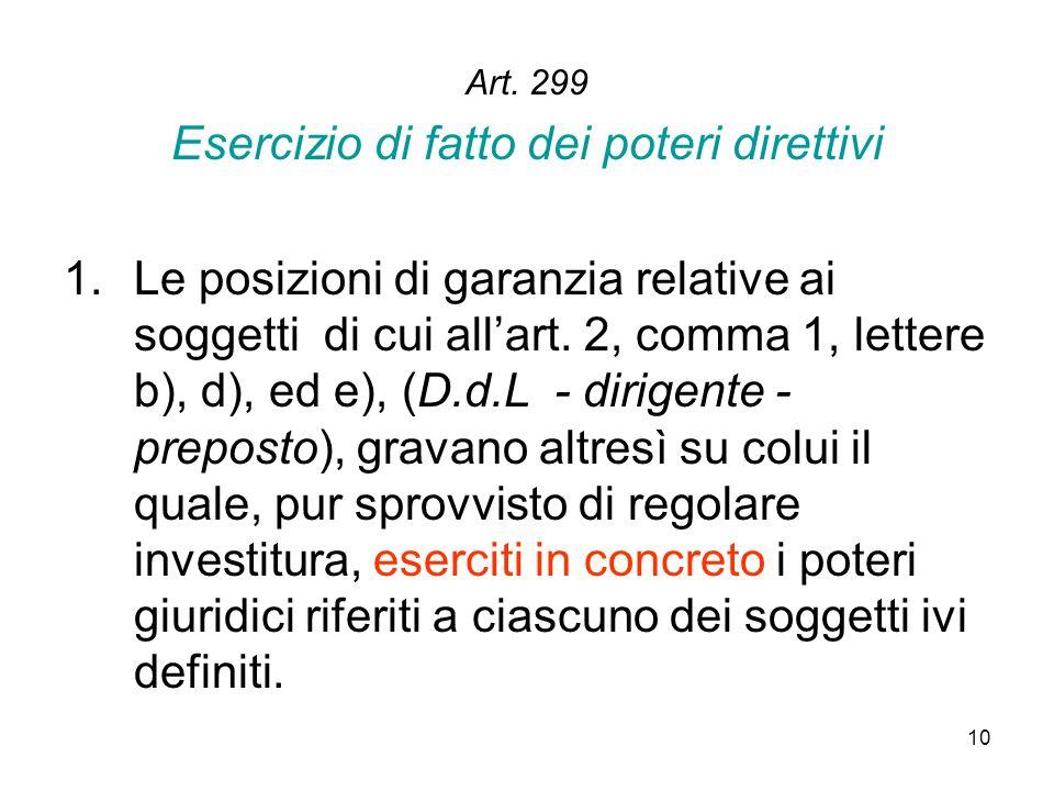 10 Art. 299 Esercizio di fatto dei poteri direttivi 1.Le posizioni di garanzia relative ai soggetti di cui all'art. 2, comma 1, lettere b), d), ed e),
