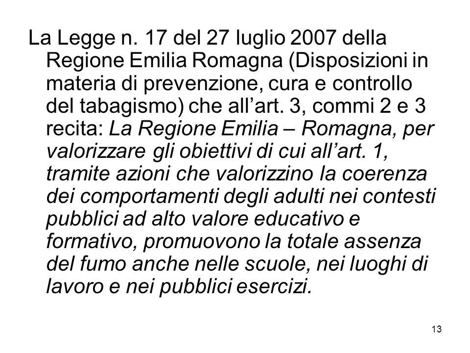 13 La Legge n. 17 del 27 luglio 2007 della Regione Emilia Romagna (Disposizioni in materia di prevenzione, cura e controllo del tabagismo) che all'art
