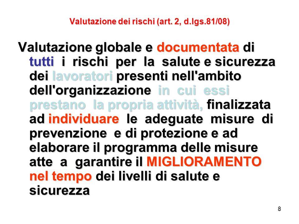 8 Valutazione dei rischi (art. 2, d.lgs.81/08) Valutazione globale e documentata di tutti i rischi per la salute e sicurezza dei lavoratori presenti n