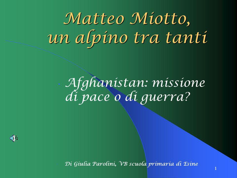 1 Afghanistan: missione di pace o di guerra? Di Giulia Parolini, VB scuola primaria di Esine Matteo Miotto, un alpino tra tanti