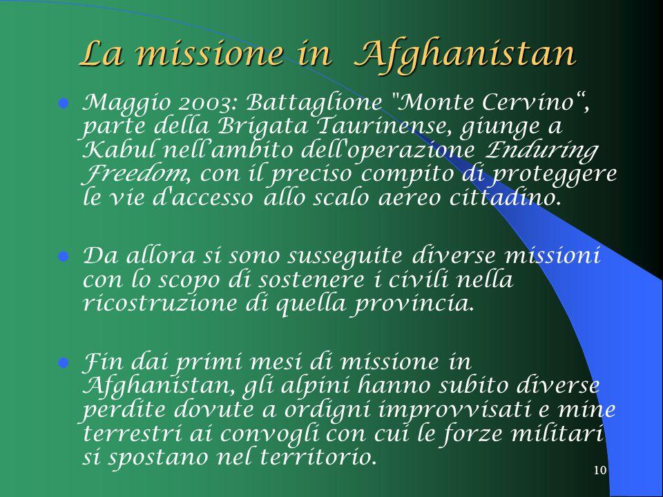 10 La missione in Afghanistan Maggio 2003: Battaglione Monte Cervino , parte della Brigata Taurinense, giunge a Kabul nell'ambito dell operazione Enduring Freedom, con il preciso compito di proteggere le vie d accesso allo scalo aereo cittadino.