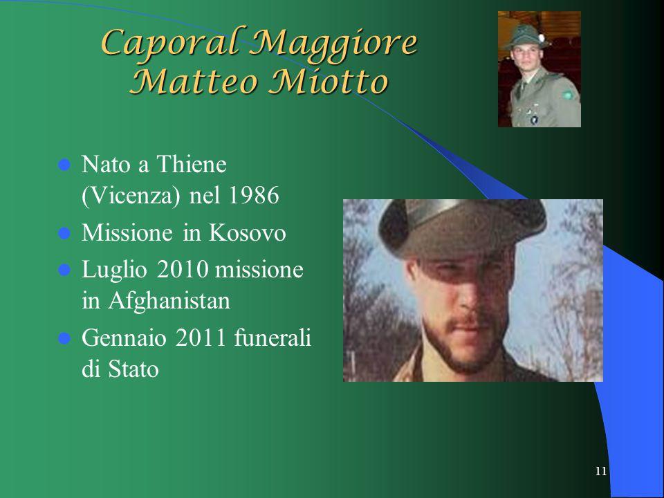 11 Caporal Maggiore Matteo Miotto Nato a Thiene (Vicenza) nel 1986 Missione in Kosovo Luglio 2010 missione in Afghanistan Gennaio 2011 funerali di Stato