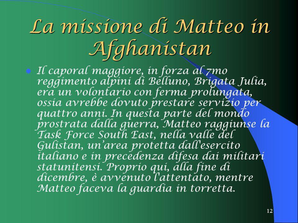 12 La missione di Matteo in Afghanistan Il caporal maggiore, in forza al 7mo reggimento alpini di Belluno, Brigata Julia, era un volontario con ferma prolungata, ossia avrebbe dovuto prestare servizio per quattro anni.