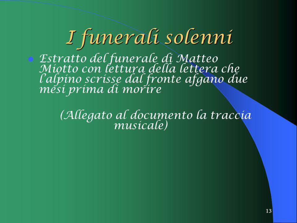 13 I funerali solenni Estratto del funerale di Matteo Miotto con lettura della lettera che l'alpino scrisse dal fronte afgano due mesi prima di morire (Allegato al documento la traccia musicale)