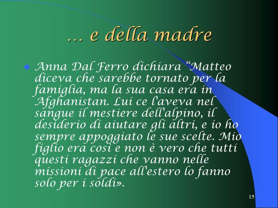 15 … e della madre Anna Dal Ferro dichiara Matteo diceva che sarebbe tornato per la famiglia, ma la sua casa era in Afghanistan.