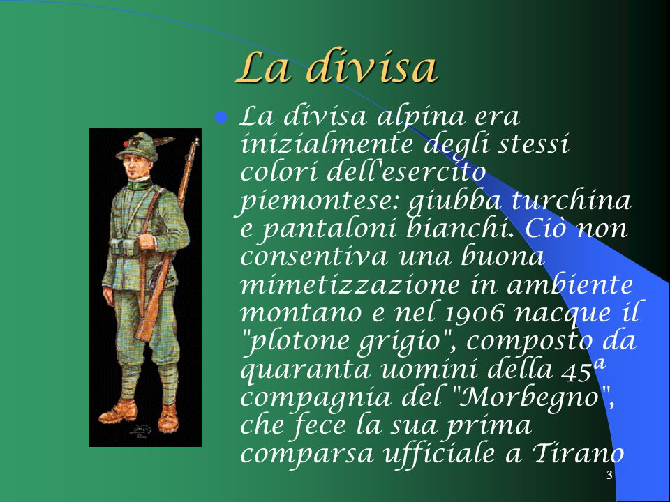 3 La divisa La divisa alpina era inizialmente degli stessi colori dell'esercito piemontese: giubba turchina e pantaloni bianchi. Ciò non consentiva un