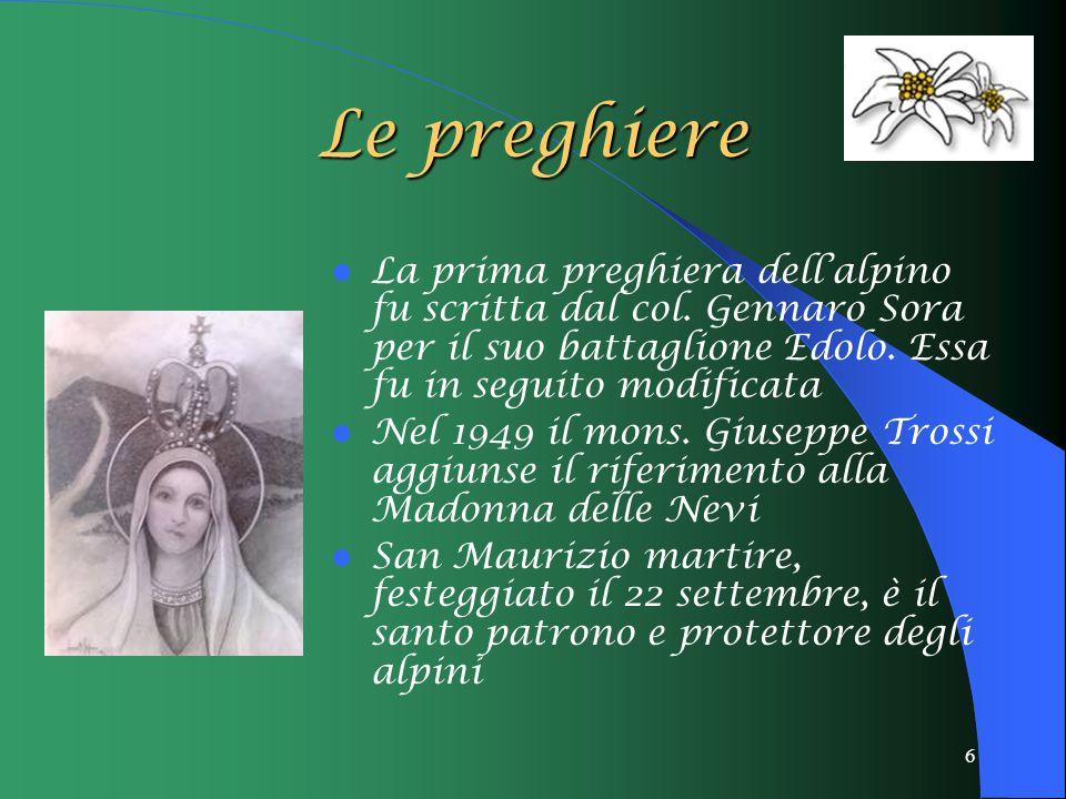 6 Le preghiere La prima preghiera dell'alpino fu scritta dal col. Gennaro Sora per il suo battaglione Edolo. Essa fu in seguito modificata Nel 1949 il