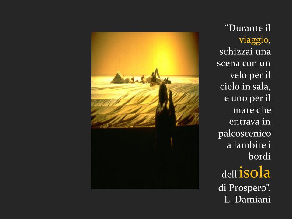 Durante il viaggio, schizzai una scena con un velo per il cielo in sala, e uno per il mare che entrava in palcoscenico a lambire i bordi dell isola di Prospero .