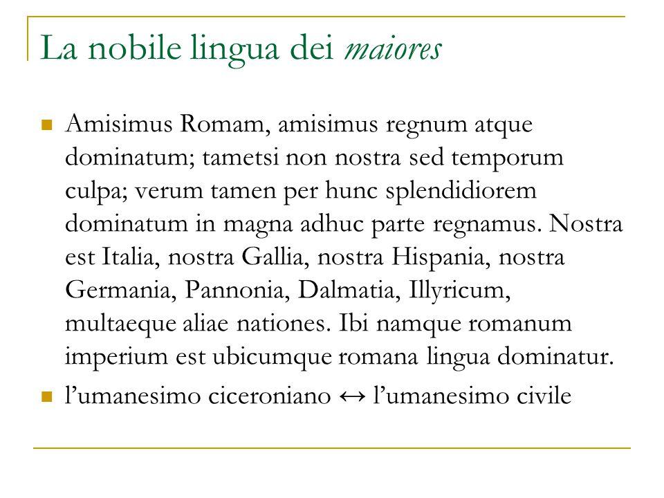 La nobile lingua dei maiores Amisimus Romam, amisimus regnum atque dominatum; tametsi non nostra sed temporum culpa; verum tamen per hunc splendidiorem dominatum in magna adhuc parte regnamus.