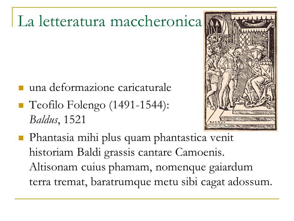 La letteratura maccheronica una deformazione caricaturale Teofilo Folengo (1491-1544): Baldus, 1521 Phantasia mihi plus quam phantastica venit historiam Baldi grassis cantare Camoenis.