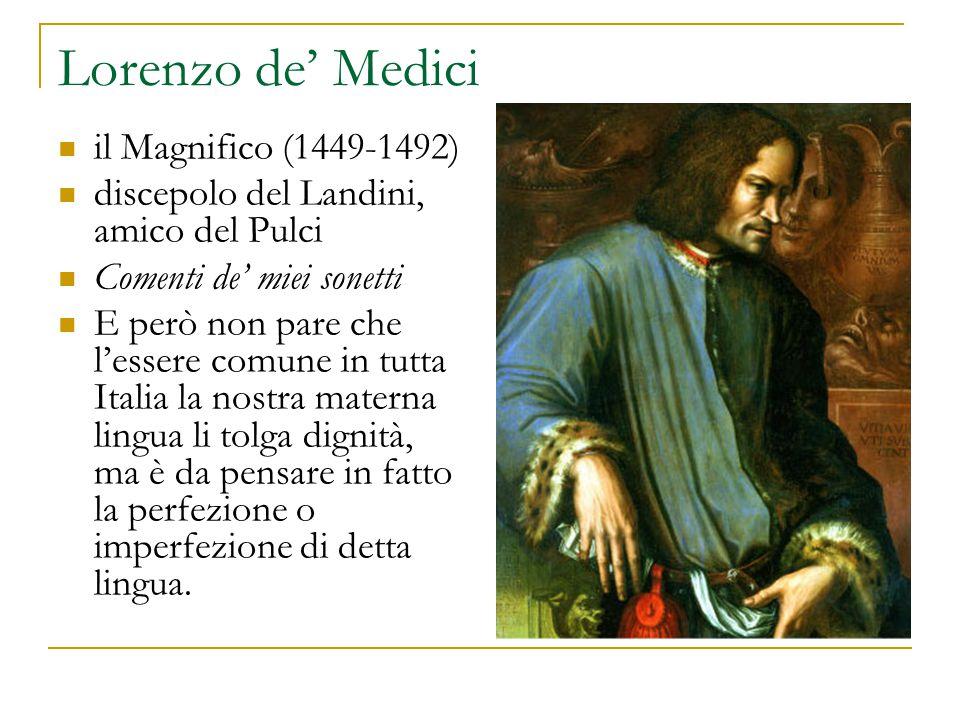 Lorenzo de' Medici il Magnifico (1449-1492) discepolo del Landini, amico del Pulci Comenti de' miei sonetti E però non pare che l'essere comune in tutta Italia la nostra materna lingua li tolga dignità, ma è da pensare in fatto la perfezione o imperfezione di detta lingua.