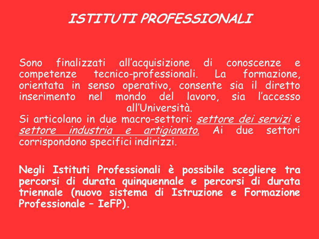ISTITUTI PROFESSIONALI Sono finalizzati all'acquisizione di conoscenze e competenze tecnico-professionali. La formazione, orientata in senso operativo