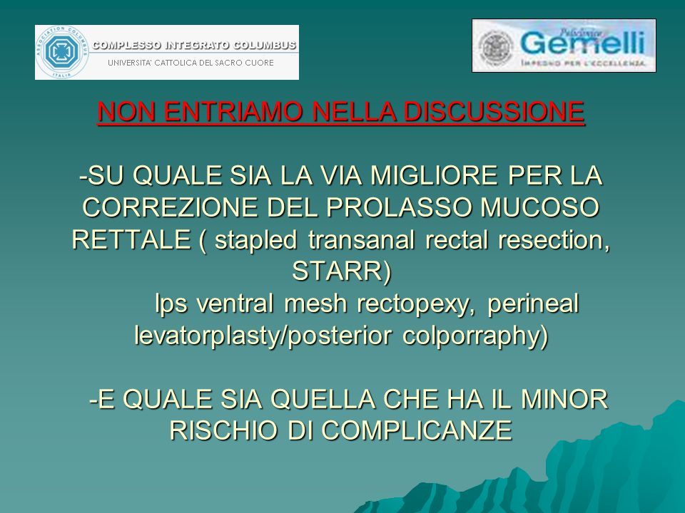 NON ENTRIAMO NELLA DISCUSSIONE -SU QUALE SIA LA VIA MIGLIORE PER LA CORREZIONE DEL PROLASSO MUCOSO RETTALE ( stapled transanal rectal resection, STARR) lps ventral mesh rectopexy, perineal levatorplasty/posterior colporraphy) -E QUALE SIA QUELLA CHE HA IL MINOR RISCHIO DI COMPLICANZE