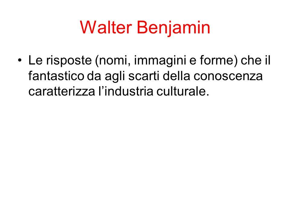 Walter Benjamin Le risposte (nomi, immagini e forme) che il fantastico da agli scarti della conoscenza caratterizza l'industria culturale.