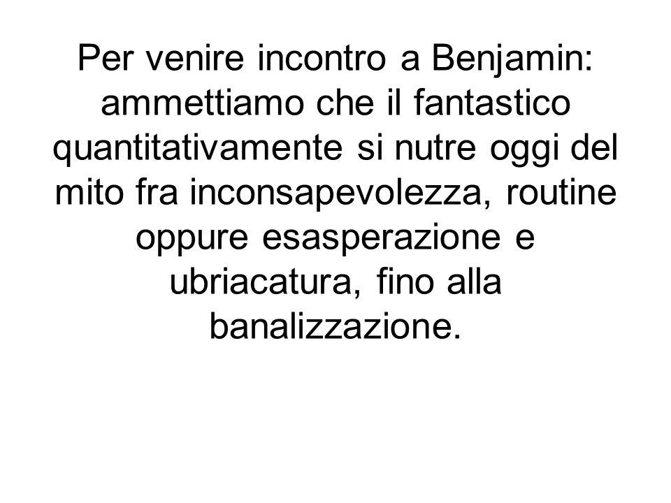 Per venire incontro a Benjamin: ammettiamo che il fantastico quantitativamente si nutre oggi del mito fra inconsapevolezza, routine oppure esasperazione e ubriacatura, fino alla banalizzazione.