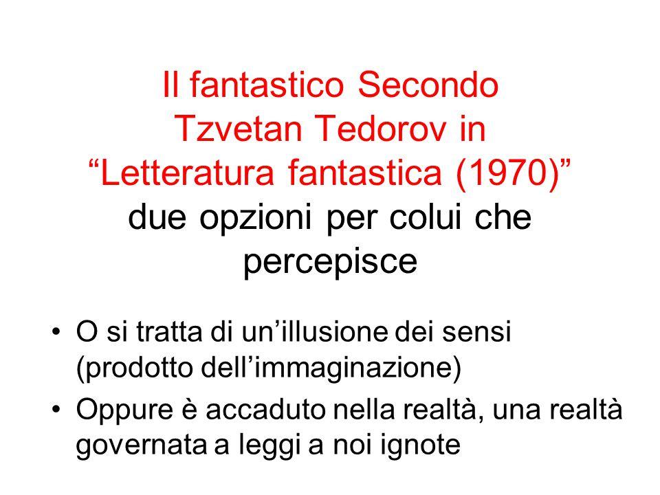 Il fantastico Secondo Tzvetan Tedorov in Letteratura fantastica (1970) due opzioni per colui che percepisce O si tratta di un'illusione dei sensi (prodotto dell'immaginazione) Oppure è accaduto nella realtà, una realtà governata a leggi a noi ignote