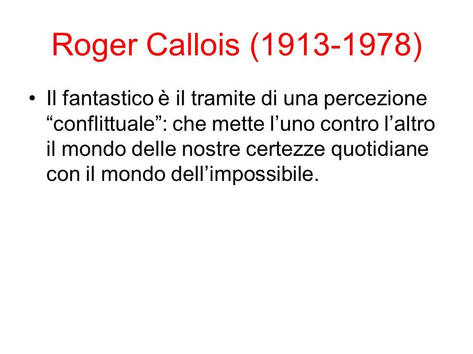 Roger Callois (1913-1978) Il fantastico è il tramite di una percezione conflittuale : che mette l'uno contro l'altro il mondo delle nostre certezze quotidiane con il mondo dell'impossibile.