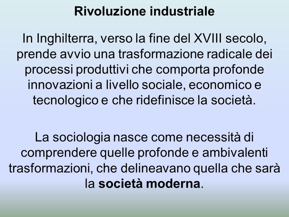 Rivoluzione industriale In Inghilterra, verso la fine del XVIII secolo, prende avvio una trasformazione radicale dei processi produttivi che comporta profonde innovazioni a livello sociale, economico e tecnologico e che ridefinisce la società.