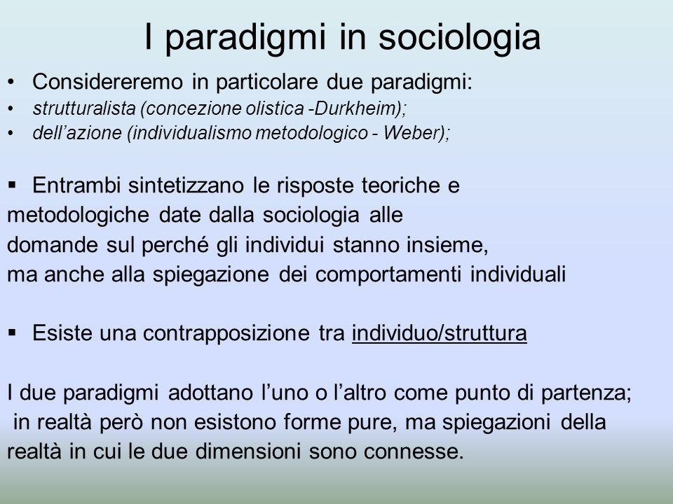 I paradigmi in sociologia Considereremo in particolare due paradigmi: strutturalista (concezione olistica -Durkheim); dell'azione (individualismo metodologico - Weber);  Entrambi sintetizzano le risposte teoriche e metodologiche date dalla sociologia alle domande sul perché gli individui stanno insieme, ma anche alla spiegazione dei comportamenti individuali  Esiste una contrapposizione tra individuo/struttura I due paradigmi adottano l'uno o l'altro come punto di partenza; in realtà però non esistono forme pure, ma spiegazioni della realtà in cui le due dimensioni sono connesse.