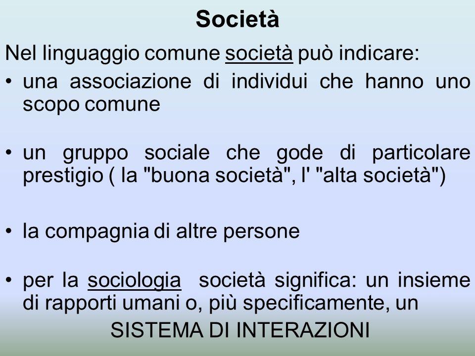 Società Nel linguaggio comune società può indicare: una associazione di individui che hanno uno scopo comune un gruppo sociale che gode di particolare prestigio ( la buona società , l alta società ) la compagnia di altre persone per la sociologia società significa: un insieme di rapporti umani o, più specificamente, un SISTEMA DI INTERAZIONI